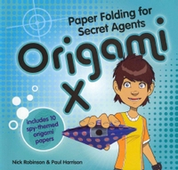 Cover of Origami X: Paper Folding for Secret Agents by Nick Robinson